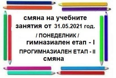 Смяна на учебните занятия от 31.05.2021 год. / понеделник/ 1